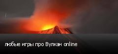 любые игры про Вулкан online