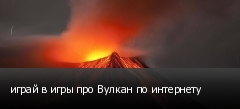 играй в игры про Вулкан по интернету