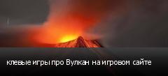 клевые игры про Вулкан на игровом сайте