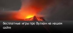 бесплатные игры про Вулкан на нашем сайте