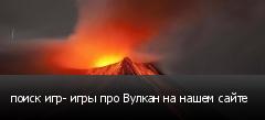 поиск игр- игры про Вулкан на нашем сайте