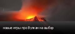 новые игры про Вулкан на выбор