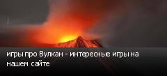 игры про Вулкан - интересные игры на нашем сайте