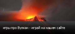 игры про Вулкан - играй на нашем сайте