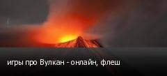 игры про Вулкан - онлайн, флеш