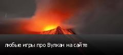 любые игры про Вулкан на сайте