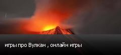 игры про Вулкан , онлайн игры