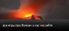 все игры про Вулкан у нас на сайте