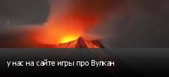 у нас на сайте игры про Вулкан