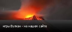 игры Вулкан - на нашем сайте