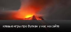 клевые игры про Вулкан у нас на сайте