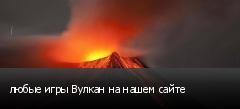 любые игры Вулкан на нашем сайте