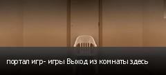 портал игр- игры Выход из комнаты здесь