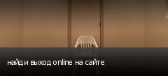 найди выход online на сайте
