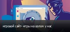 игровой сайт- игры на взлом у нас