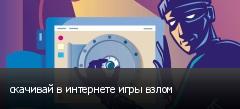 скачивай в интернете игры взлом