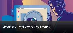 играй в интернете в игры взлом