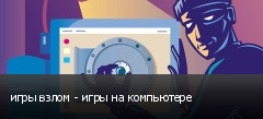 игры взлом - игры на компьютере