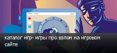 каталог игр- игры про взлом на игровом сайте