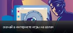 скачай в интернете игры на взлом