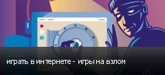 играть в интернете - игры на взлом
