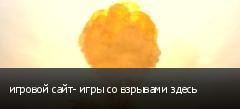 игровой сайт- игры со взрывами здесь