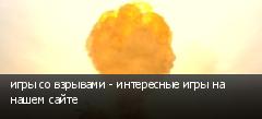 игры со взрывами - интересные игры на нашем сайте