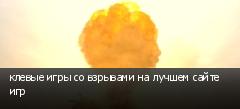 клевые игры со взрывами на лучшем сайте игр