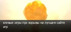 клевые игры про взрывы на лучшем сайте игр