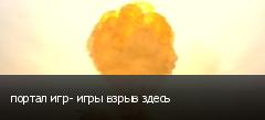 портал игр- игры взрыв здесь