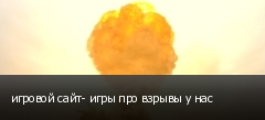 игровой сайт- игры про взрывы у нас