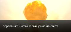 портал игр- игры взрыв у нас на сайте