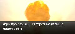 игры про взрывы - интересные игры на нашем сайте