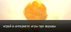 играй в интернете игры про взрывы