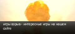 игры взрыв - интересные игры на нашем сайте