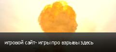 игровой сайт- игры про взрывы здесь