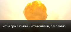 игры про взрывы - игры онлайн, бесплатно