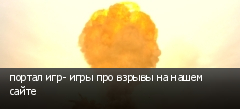 портал игр- игры про взрывы на нашем сайте