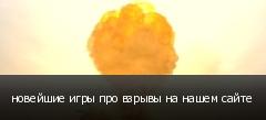 новейшие игры про взрывы на нашем сайте