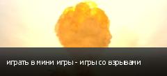 играть в мини игры - игры со взрывами
