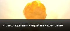 игры со взрывами - играй на нашем сайте