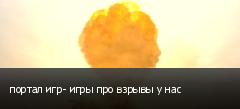 портал игр- игры про взрывы у нас