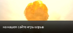 на нашем сайте игры взрыв
