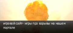 игровой сайт- игры про взрывы на нашем портале