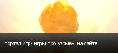 портал игр- игры про взрывы на сайте