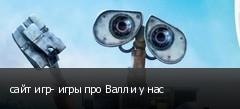 сайт игр- игры про Валли у нас