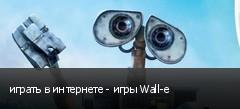 играть в интернете - игры Wall-e