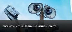 топ игр- игры Валли на нашем сайте