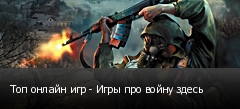 Топ онлайн игр - Игры про войну здесь