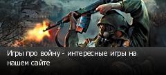 Игры про войну - интересные игры на нашем сайте